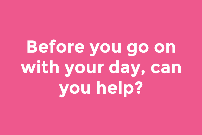 Before you go on with your day, can you help?