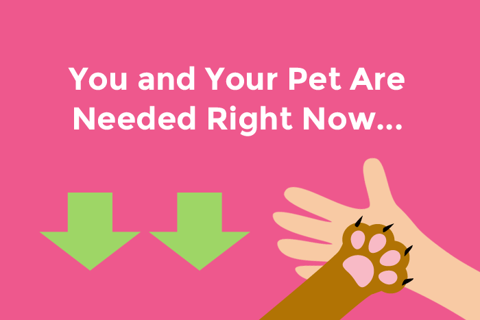 You and your pet are needed right now...